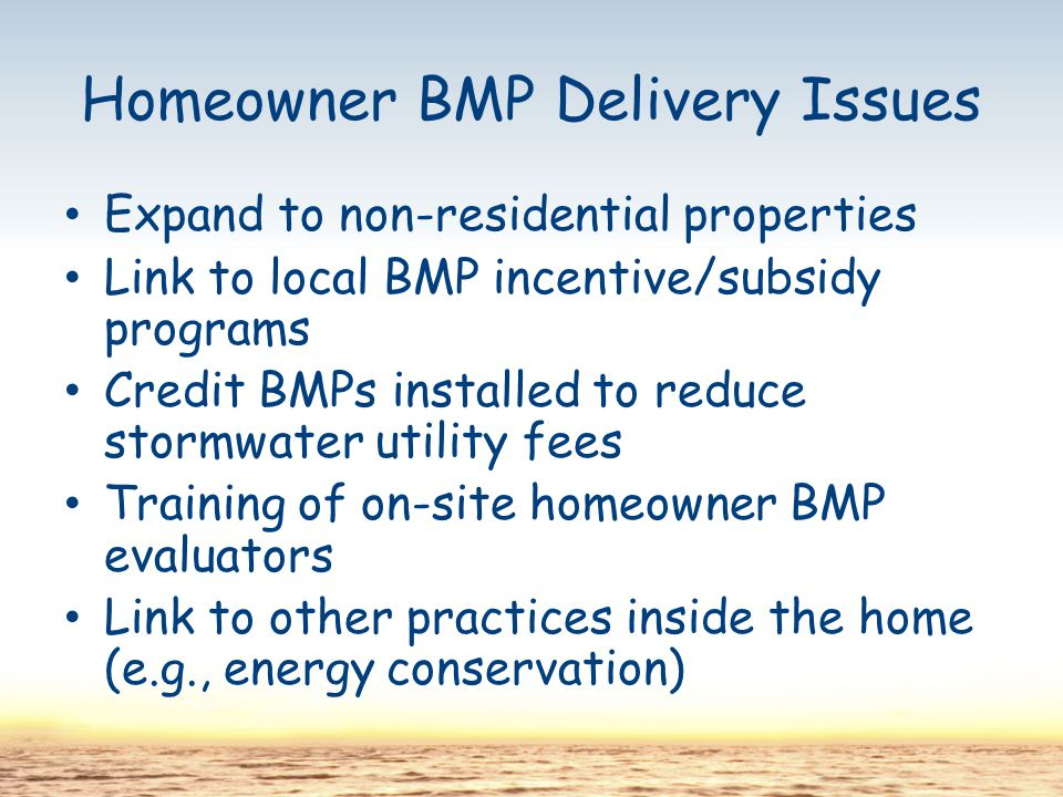 Homeowner BMP Delivery Issues Expand to non-residential properties Link to local BMP incentive/subsidy programs Credit BMPs installed to reduce stormwater utility fees Training of on-site homeowner BMP evaluators Link to other practices inside the home (e.g., energy conservation)