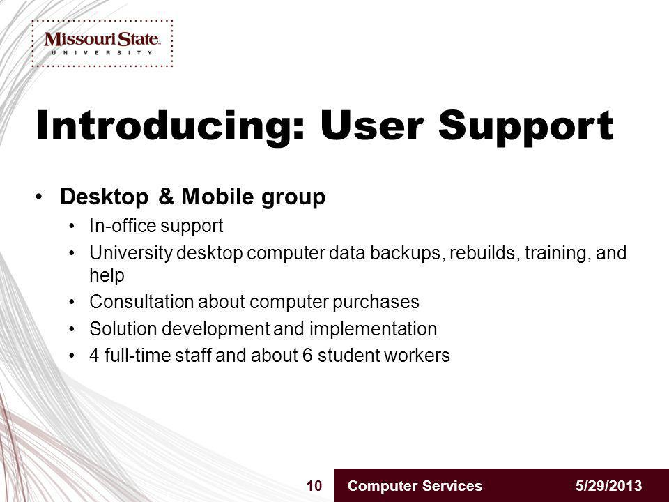 Introducing: User Support 5/29/201310Computer Services Desktop & Mobile group In-office support University desktop computer data backups, rebuilds, training, and help Consultation about computer purchases Solution development and implementation 4 full-time staff and about 6 student workers