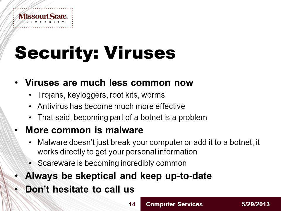 Security: Viruses 5/29/201314Computer Services Viruses are much less common now Trojans, keyloggers, root kits, worms Antivirus has become much more effective That said, becoming part of a botnet is a problem More common is malware Malware doesnt just break your computer or add it to a botnet, it works directly to get your personal information Scareware is becoming incredibly common Always be skeptical and keep up-to-date Dont hesitate to call us