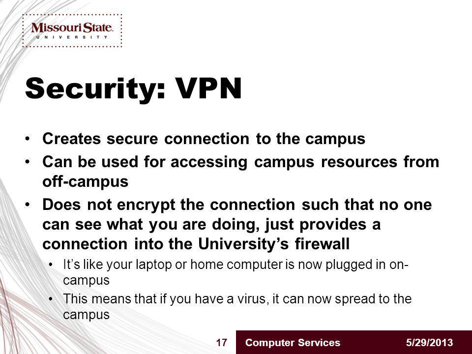 Security: VPN 5/29/201317Computer Services Creates secure connection to the campus Can be used for accessing campus resources from off-campus Does not encrypt the connection such that no one can see what you are doing, just provides a connection into the Universitys firewall Its like your laptop or home computer is now plugged in on- campus This means that if you have a virus, it can now spread to the campus