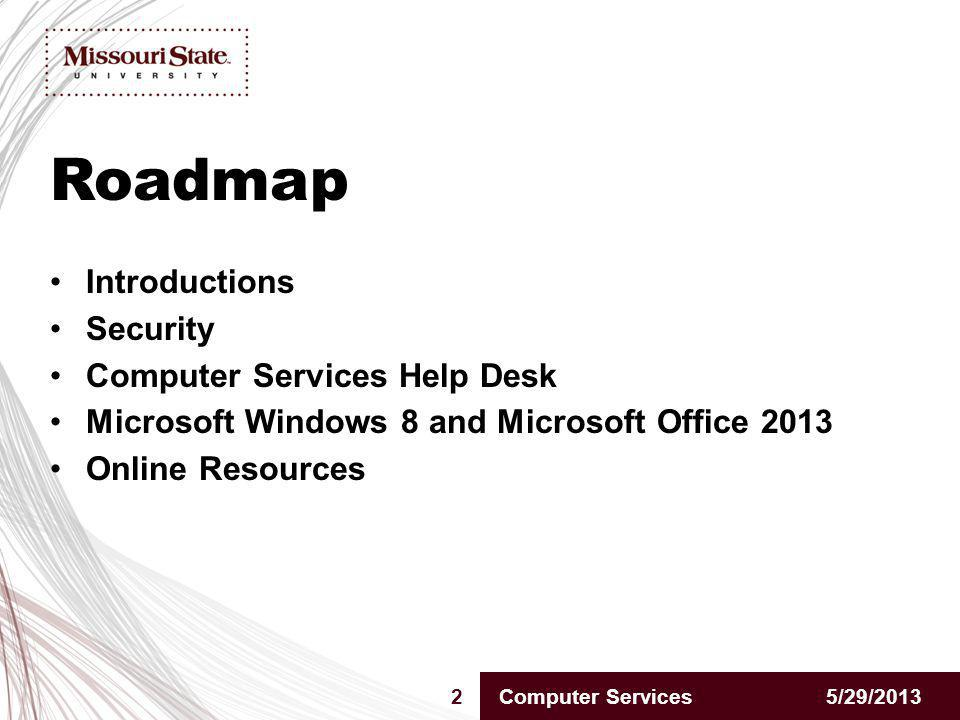 Roadmap 5/29/20132Computer Services Introductions Security Computer Services Help Desk Microsoft Windows 8 and Microsoft Office 2013 Online Resources