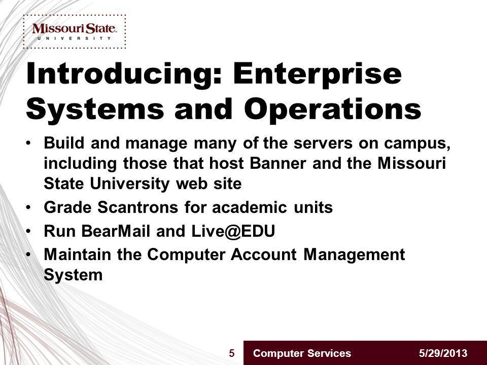 Introducing: Enterprise Systems and Operations 5/29/20135Computer Services Build and manage many of the servers on campus, including those that host Banner and the Missouri State University web site Grade Scantrons for academic units Run BearMail and Live@EDU Maintain the Computer Account Management System