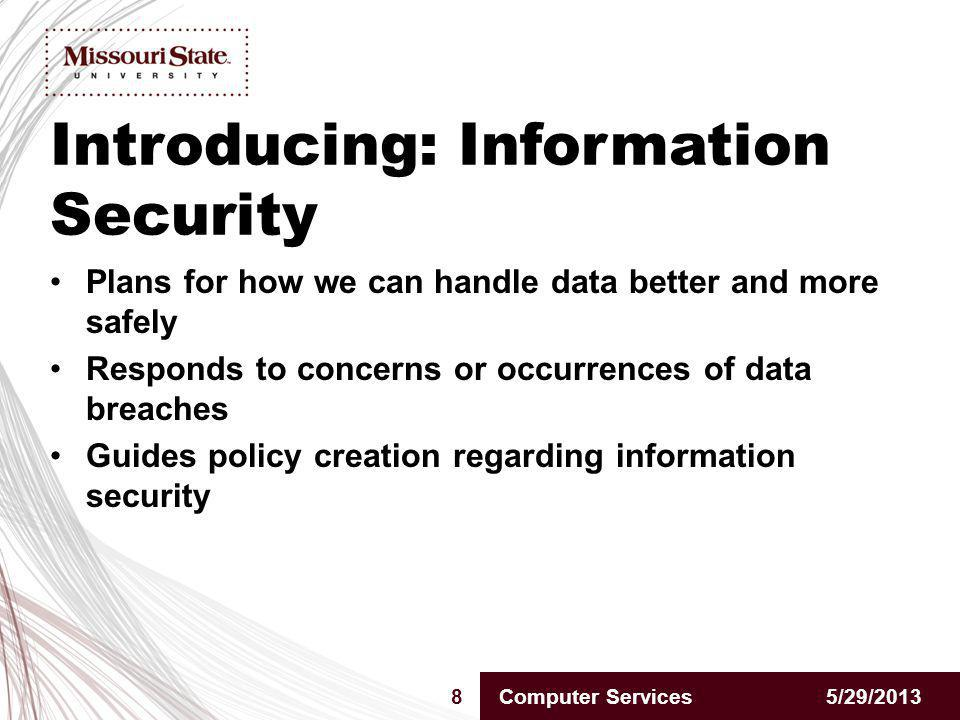 Introducing: Information Security 5/29/20138Computer Services Plans for how we can handle data better and more safely Responds to concerns or occurrences of data breaches Guides policy creation regarding information security