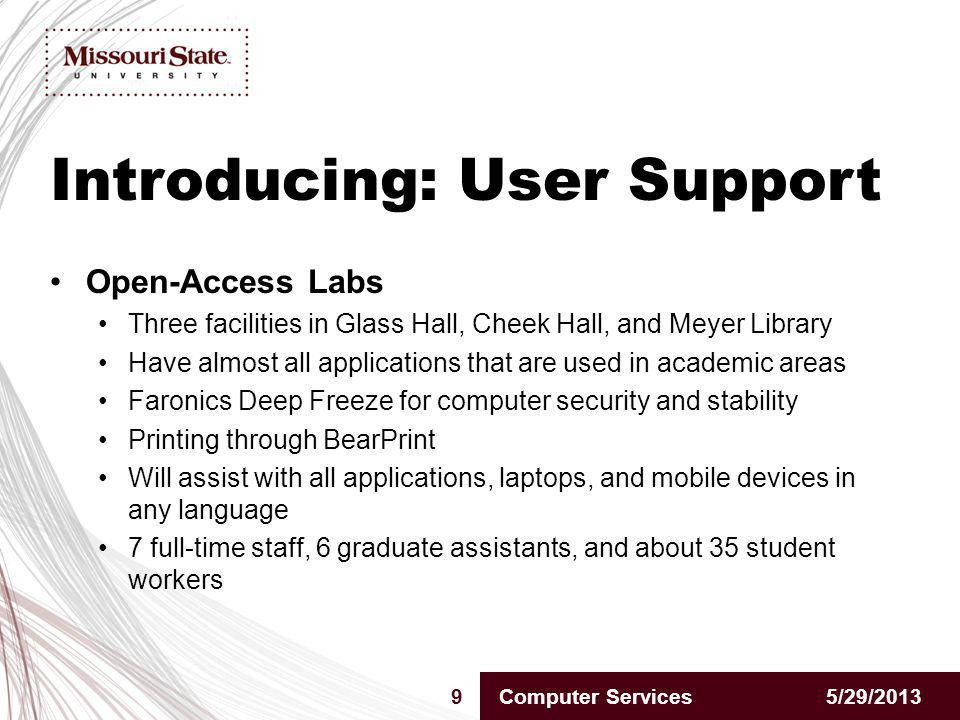 Introducing: User Support 5/29/20139Computer Services Open-Access Labs Three facilities in Glass Hall, Cheek Hall, and Meyer Library Have almost all applications that are used in academic areas Faronics Deep Freeze for computer security and stability Printing through BearPrint Will assist with all applications, laptops, and mobile devices in any language 7 full-time staff, 6 graduate assistants, and about 35 student workers