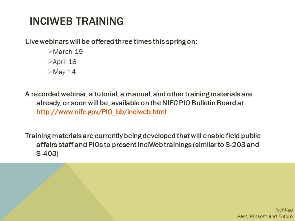 INCIWEB TRAINING Live webinars will be offered three times this spring on: March 19 April 16 May 14 A recorded webinar, a tutorial, a manual, and other training materials are already, or soon will be, available on the NIFC PIO Bulletin Board at http://www.nifc.gov/PIO_bb/inciweb.html http://www.nifc.gov/PIO_bb/inciweb.html Training materials are currently being developed that will enable field public affairs staff and PIOs to present InciWeb trainings (similar to S-203 and S-403) InciWeb Past, Present and Future