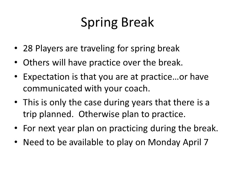 Spring Break 28 Players are traveling for spring break Others will have practice over the break.