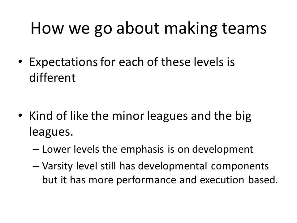 How we go about making teams Expectations for each of these levels is different Kind of like the minor leagues and the big leagues.