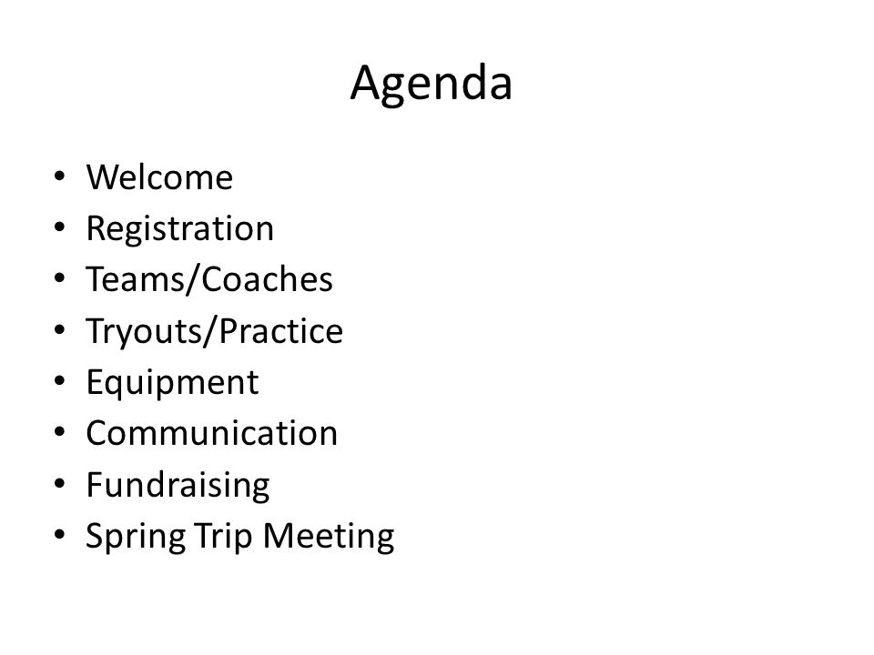 Agenda Welcome Registration Teams/Coaches Tryouts/Practice Equipment Communication Fundraising Spring Trip Meeting
