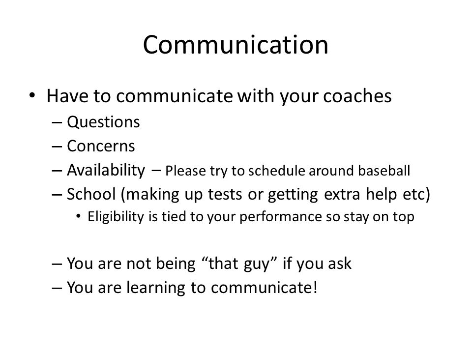 Communication Have to communicate with your coaches – Questions – Concerns – Availability – Please try to schedule around baseball – School (making up tests or getting extra help etc) Eligibility is tied to your performance so stay on top – You are not being that guy if you ask – You are learning to communicate!