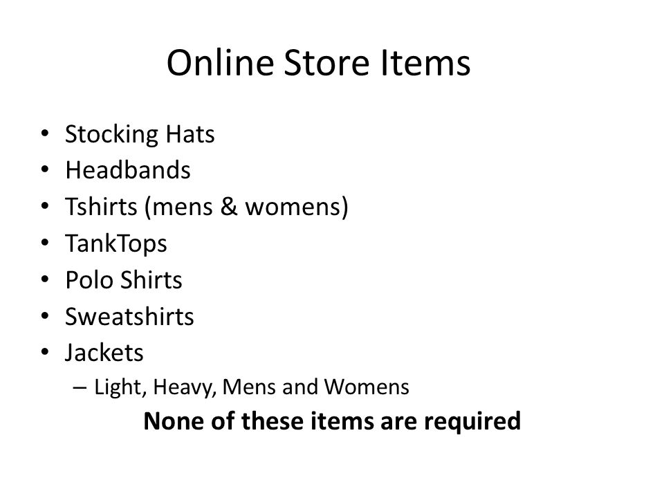 Online Store Items Stocking Hats Headbands Tshirts (mens & womens) TankTops Polo Shirts Sweatshirts Jackets – Light, Heavy, Mens and Womens None of these items are required