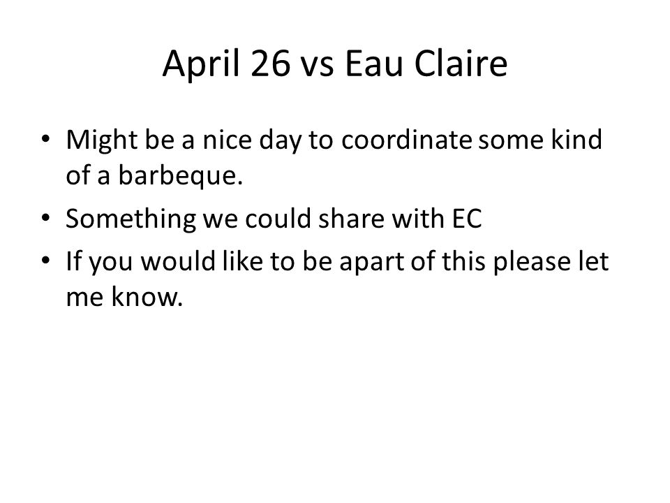 April 26 vs Eau Claire Might be a nice day to coordinate some kind of a barbeque.
