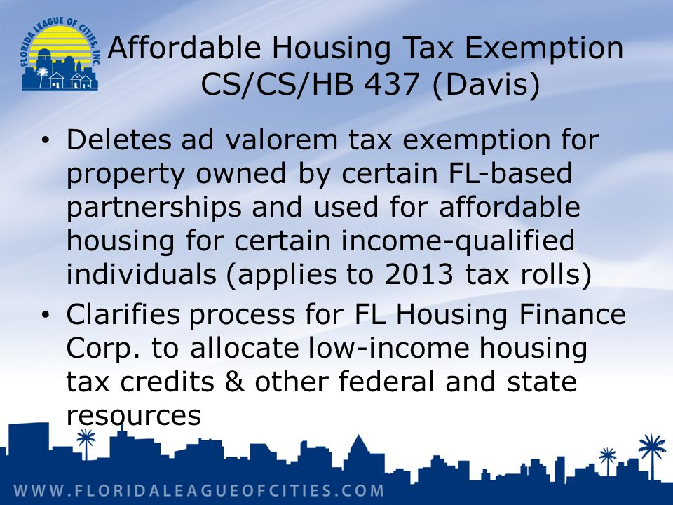 Affordable Housing Tax Exemption CS/CS/HB 437 (Davis) Deletes ad valorem tax exemption for property owned by certain FL-based partnerships and used for affordable housing for certain income-qualified individuals (applies to 2013 tax rolls) Clarifies process for FL Housing Finance Corp.