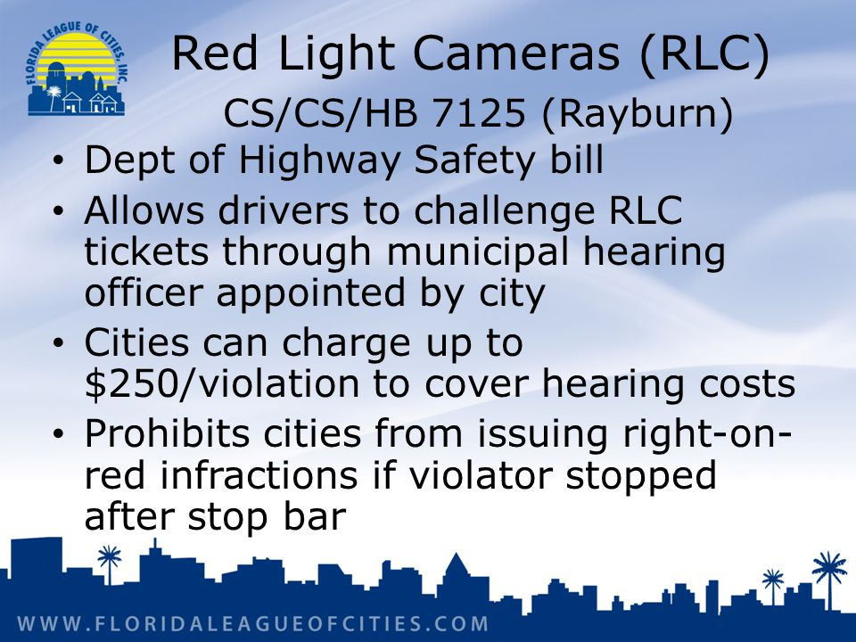 Red Light Cameras (RLC) CS/CS/HB 7125 (Rayburn) Dept of Highway Safety bill Allows drivers to challenge RLC tickets through municipal hearing officer appointed by city Cities can charge up to $250/violation to cover hearing costs Prohibits cities from issuing right-on- red infractions if violator stopped after stop bar