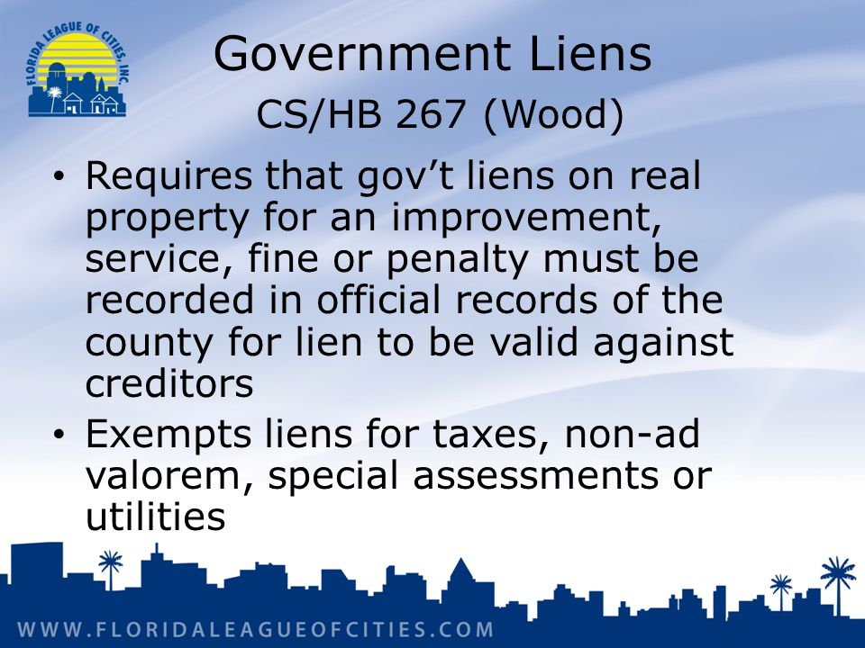 Government Liens CS/HB 267 (Wood) Requires that govt liens on real property for an improvement, service, fine or penalty must be recorded in official records of the county for lien to be valid against creditors Exempts liens for taxes, non-ad valorem, special assessments or utilities
