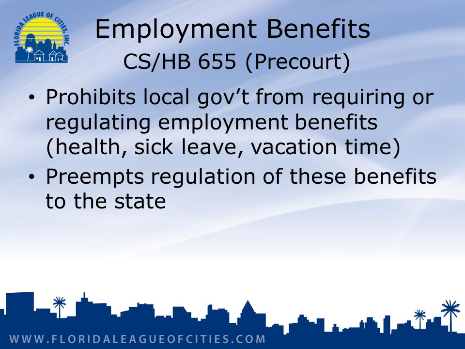 Employment Benefits CS/HB 655 (Precourt) Prohibits local govt from requiring or regulating employment benefits (health, sick leave, vacation time) Preempts regulation of these benefits to the state