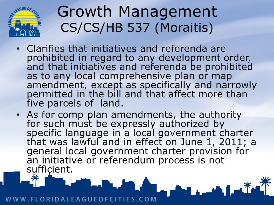 Growth Management CS/CS/HB 537 (Moraitis) Clarifies that initiatives and referenda are prohibited in regard to any development order, and that initiatives and referenda be prohibited as to any local comprehensive plan or map amendment, except as specifically and narrowly permitted in the bill and that affect more than five parcels of land.