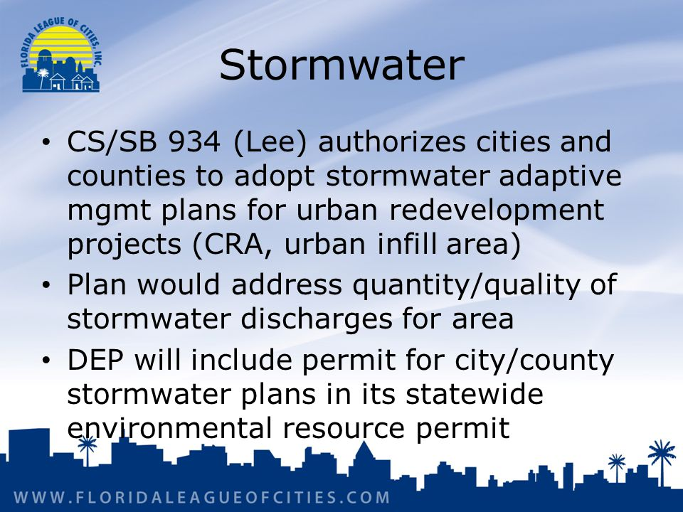 Stormwater CS/SB 934 (Lee) authorizes cities and counties to adopt stormwater adaptive mgmt plans for urban redevelopment projects (CRA, urban infill area) Plan would address quantity/quality of stormwater discharges for area DEP will include permit for city/county stormwater plans in its statewide environmental resource permit