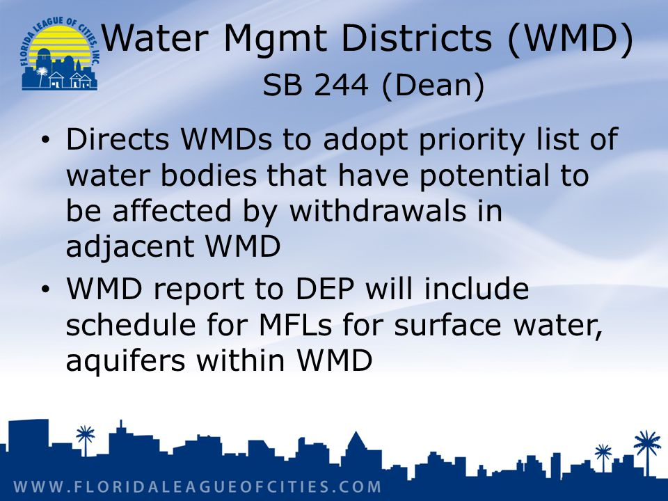 Water Mgmt Districts (WMD) SB 244 (Dean) Directs WMDs to adopt priority list of water bodies that have potential to be affected by withdrawals in adjacent WMD WMD report to DEP will include schedule for MFLs for surface water, aquifers within WMD