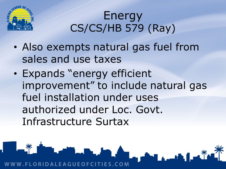 Energy CS/CS/HB 579 (Ray) Also exempts natural gas fuel from sales and use taxes Expands energy efficient improvement to include natural gas fuel installation under uses authorized under Loc.