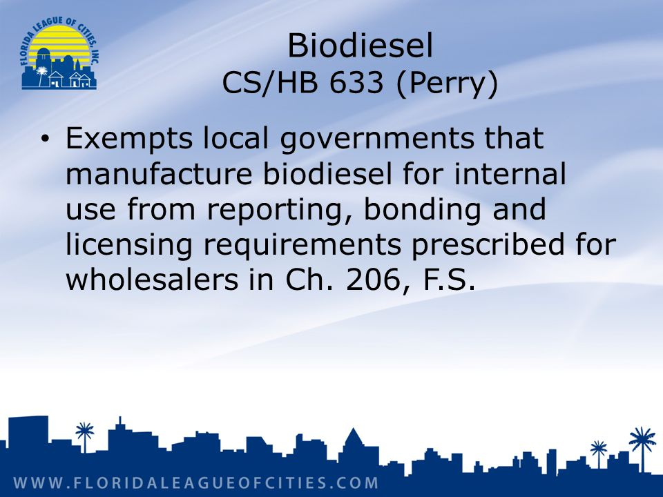 Biodiesel CS/HB 633 (Perry) Exempts local governments that manufacture biodiesel for internal use from reporting, bonding and licensing requirements prescribed for wholesalers in Ch.