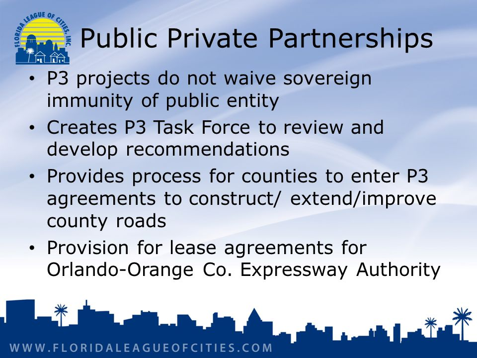 Public Private Partnerships P3 projects do not waive sovereign immunity of public entity Creates P3 Task Force to review and develop recommendations Provides process for counties to enter P3 agreements to construct/ extend/improve county roads Provision for lease agreements for Orlando-Orange Co.