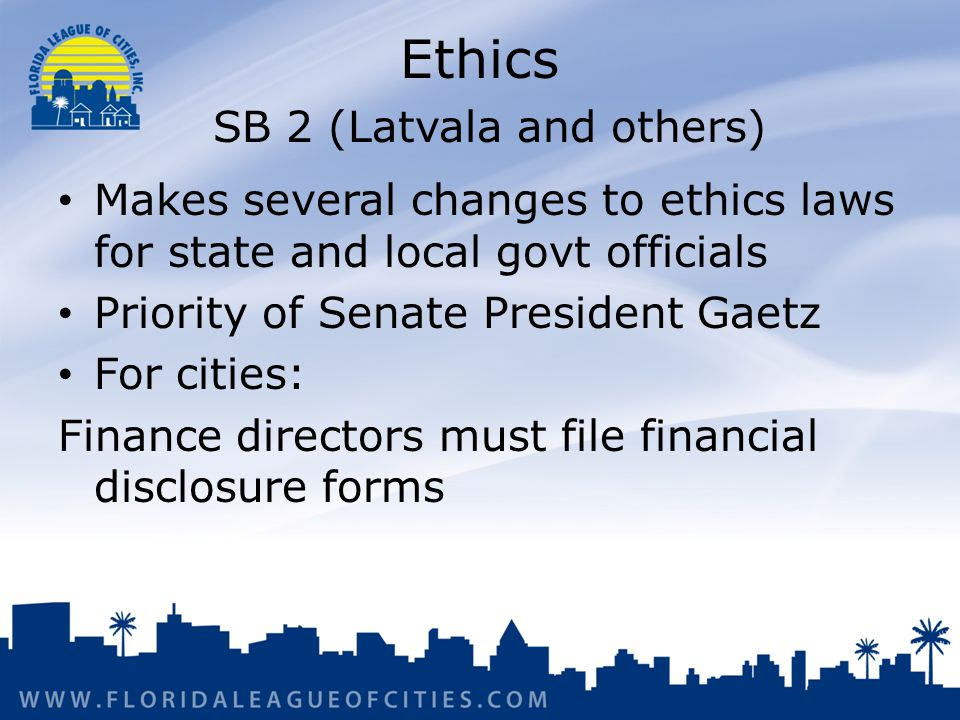 Ethics SB 2 (Latvala and others) Makes several changes to ethics laws for state and local govt officials Priority of Senate President Gaetz For cities: Finance directors must file financial disclosure forms