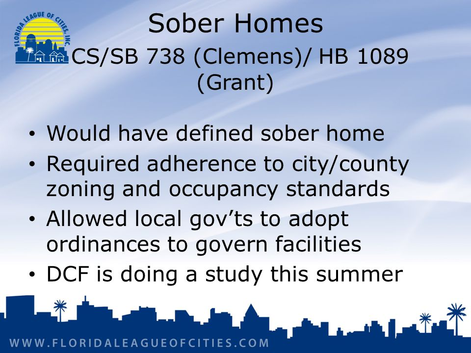 Sober Homes CS/SB 738 (Clemens)/ HB 1089 (Grant) Would have defined sober home Required adherence to city/county zoning and occupancy standards Allowed local govts to adopt ordinances to govern facilities DCF is doing a study this summer
