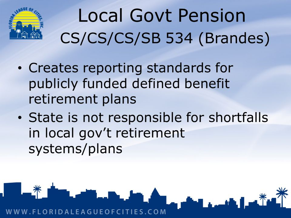 Local Govt Pension CS/CS/CS/SB 534 (Brandes) Creates reporting standards for publicly funded defined benefit retirement plans State is not responsible for shortfalls in local govt retirement systems/plans