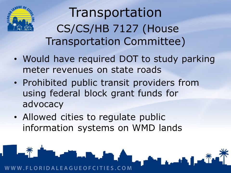 Transportation CS/CS/HB 7127 (House Transportation Committee) Would have required DOT to study parking meter revenues on state roads Prohibited public transit providers from using federal block grant funds for advocacy Allowed cities to regulate public information systems on WMD lands