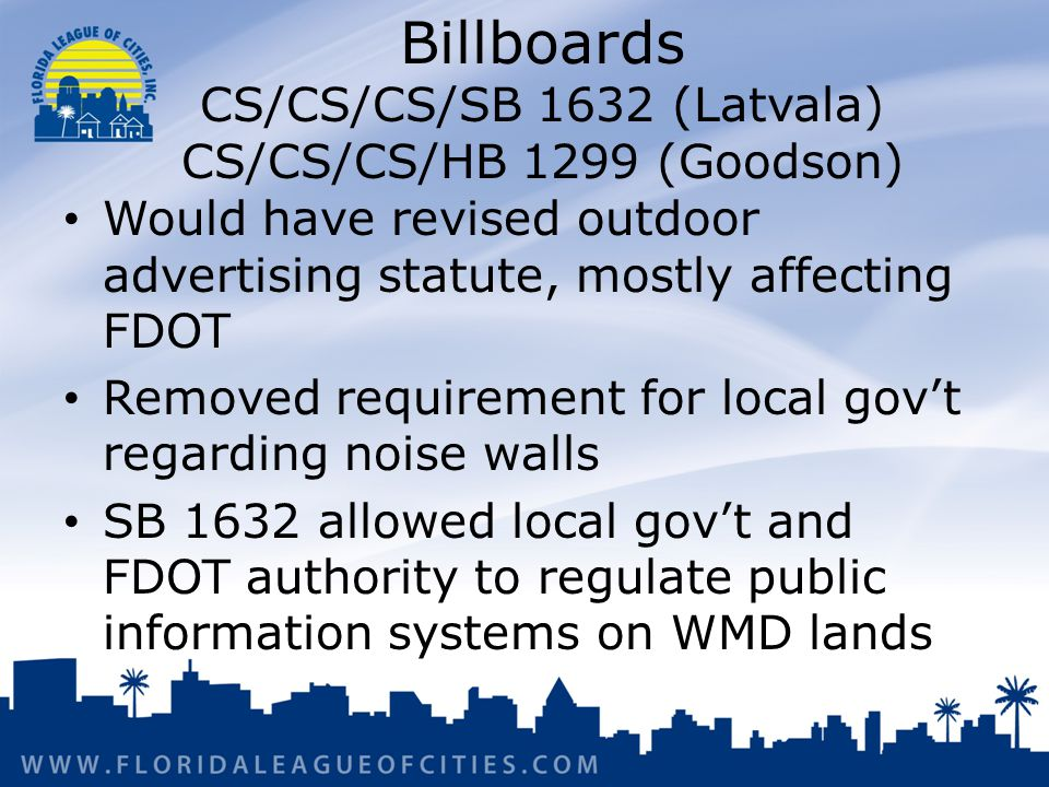Billboards CS/CS/CS/SB 1632 (Latvala) CS/CS/CS/HB 1299 (Goodson) Would have revised outdoor advertising statute, mostly affecting FDOT Removed requirement for local govt regarding noise walls SB 1632 allowed local govt and FDOT authority to regulate public information systems on WMD lands