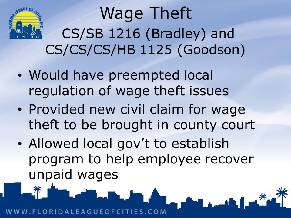 Wage Theft CS/SB 1216 (Bradley) and CS/CS/CS/HB 1125 (Goodson) Would have preempted local regulation of wage theft issues Provided new civil claim for wage theft to be brought in county court Allowed local govt to establish program to help employee recover unpaid wages
