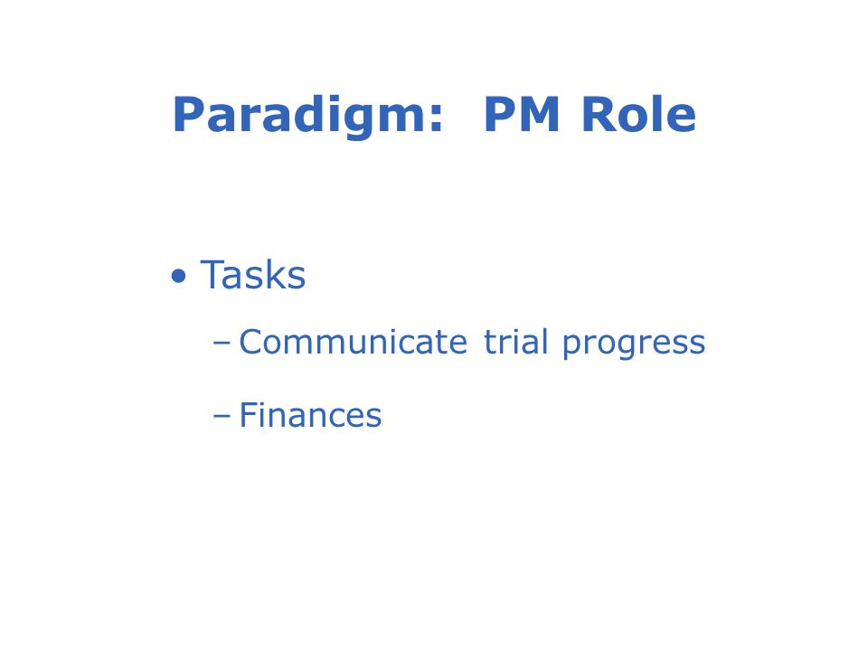 Paradigm: PM Role Tasks –Communicate trial progress –Finances