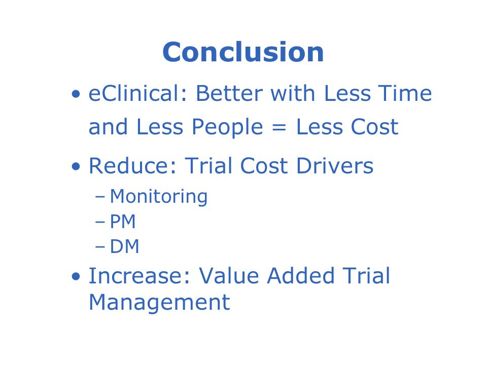 eClinical: Better with Less Time and Less People = Less Cost Reduce: Trial Cost Drivers –Monitoring –PM –DM Increase: Value Added Trial Management Conclusion