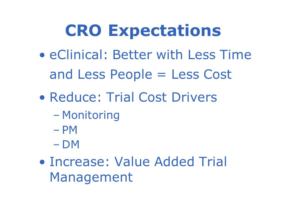 eClinical: Better with Less Time and Less People = Less Cost Reduce: Trial Cost Drivers –Monitoring –PM –DM Increase: Value Added Trial Management CRO Expectations