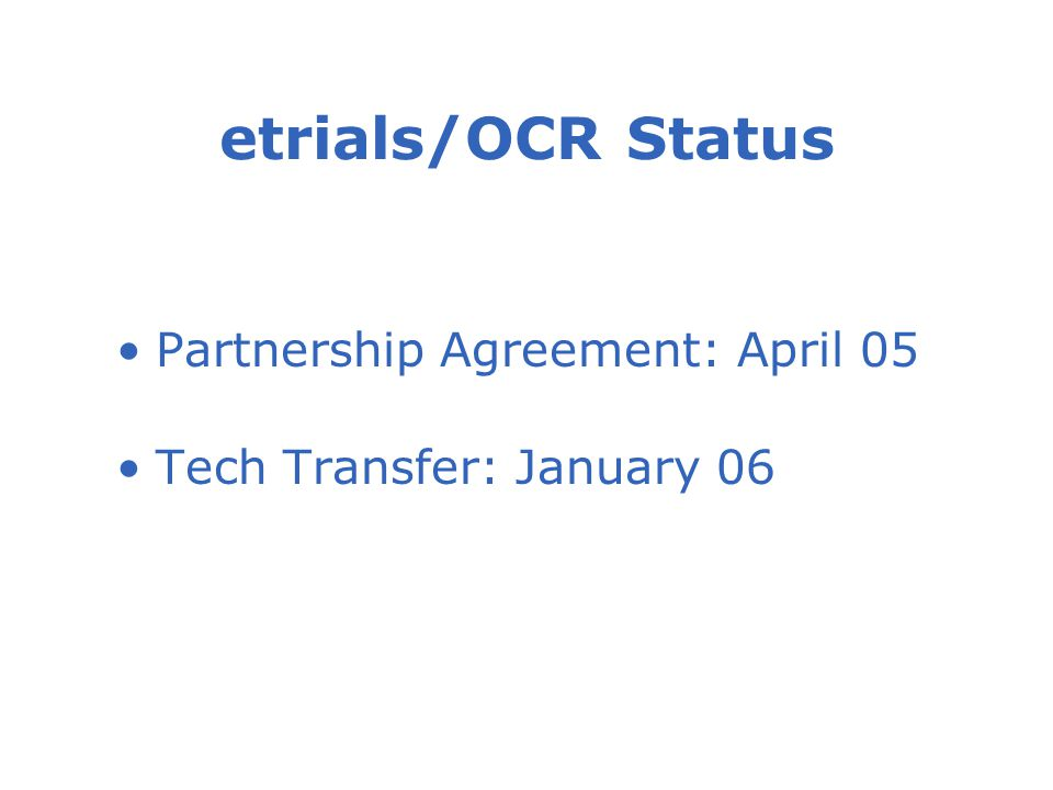etrials/OCR Status Partnership Agreement: April 05 Tech Transfer: January 06
