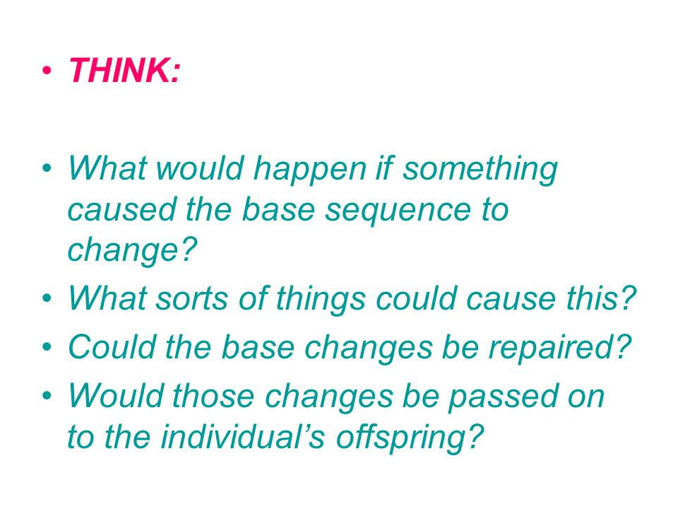 THINK: What would happen if something caused the base sequence to change.