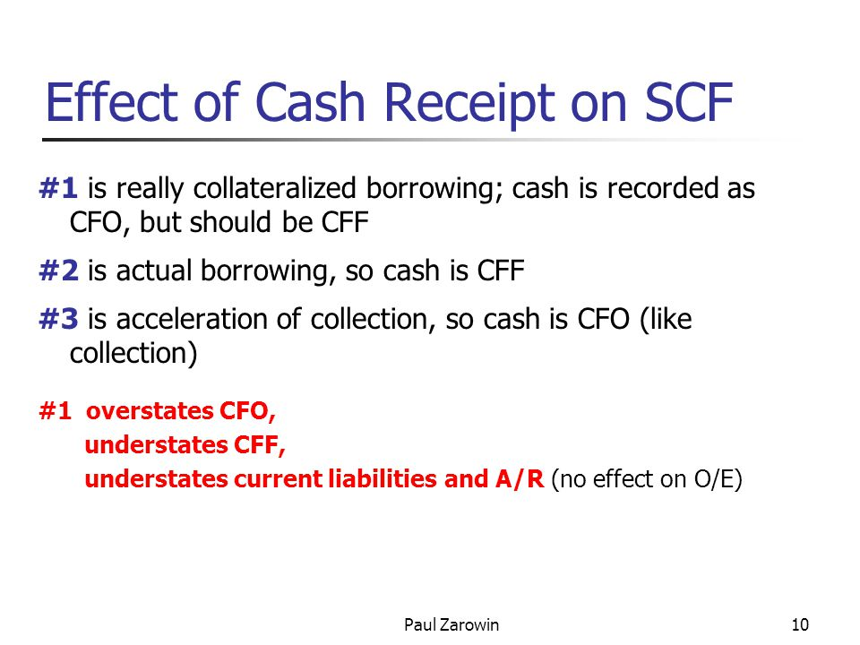 Paul Zarowin10 Effect of Cash Receipt on SCF #1 is really collateralized borrowing; cash is recorded as CFO, but should be CFF #2 is actual borrowing, so cash is CFF #3 is acceleration of collection, so cash is CFO (like collection) #1 overstates CFO, understates CFF, understates current liabilities and A/R (no effect on O/E)