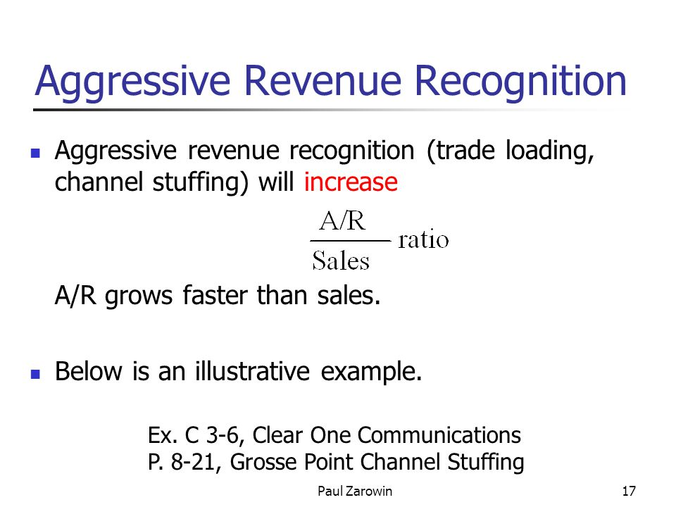 Paul Zarowin17 Aggressive Revenue Recognition Aggressive revenue recognition (trade loading, channel stuffing) will increase A/R grows faster than sales.