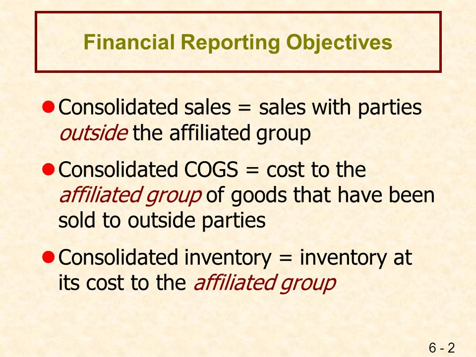 6 - 2 Financial Reporting Objectives lConsolidated sales = sales with parties outside the affiliated group lConsolidated COGS = cost to the affiliated
