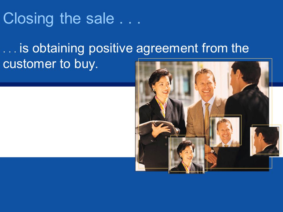 Closing the sale...... is obtaining positive agreement from the customer to buy.