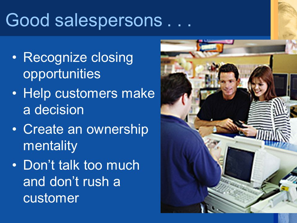 Good salespersons... Recognize closing opportunities Help customers make a decision Create an ownership mentality Dont talk too much and dont rush a c