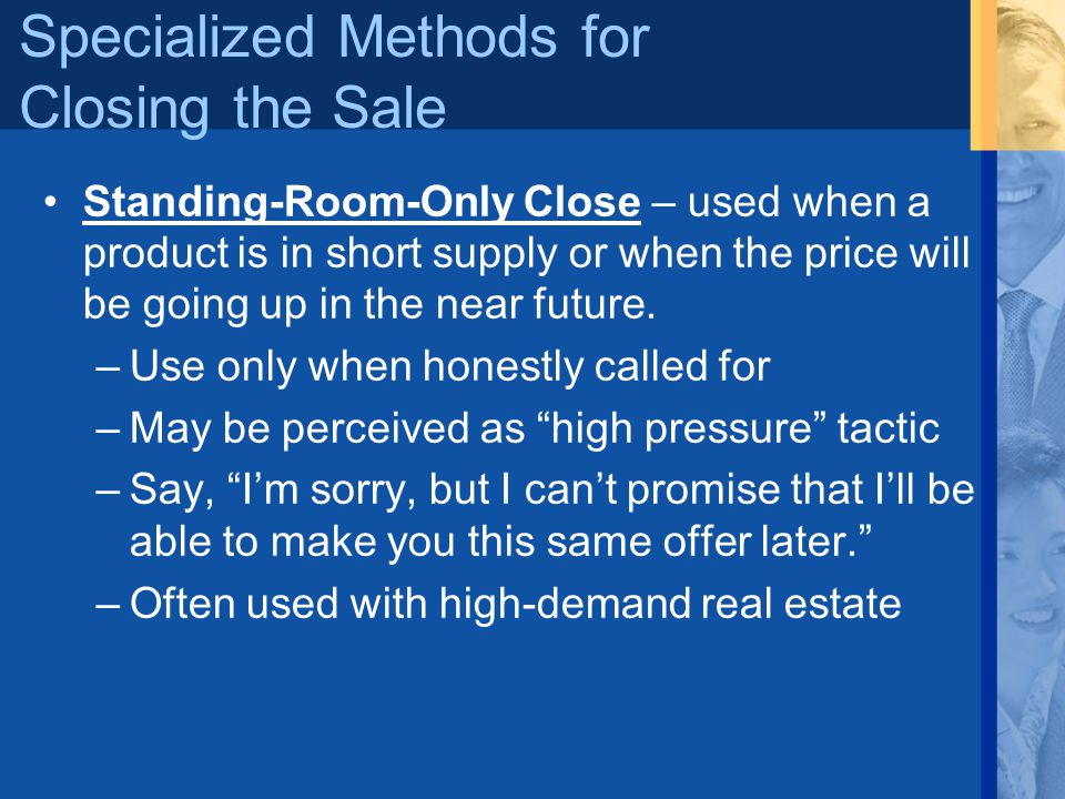 Specialized Methods for Closing the Sale Standing-Room-Only Close – used when a product is in short supply or when the price will be going up in the n