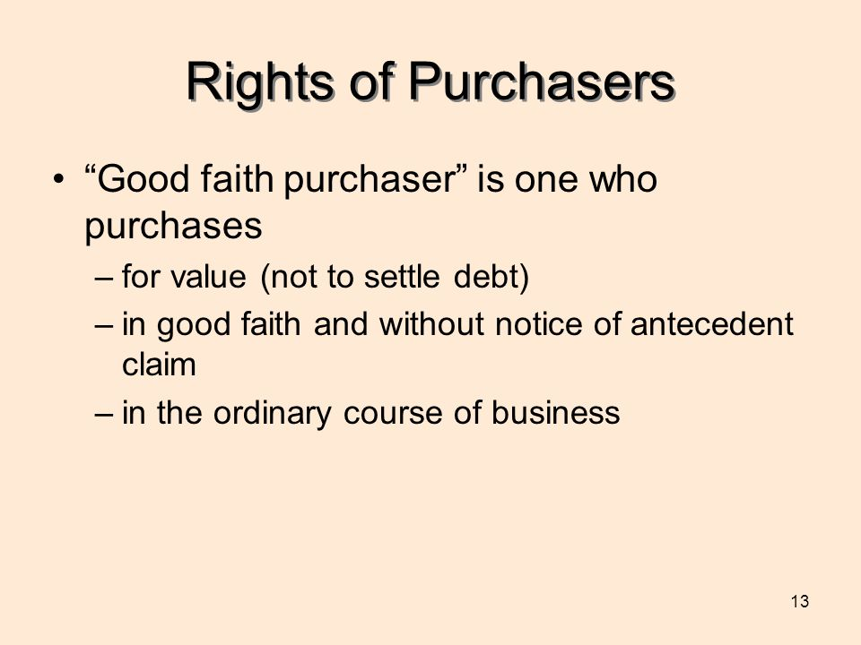 13 Rights of Purchasers Good faith purchaser is one who purchases –for value (not to settle debt) –in good faith and without notice of antecedent claim –in the ordinary course of business