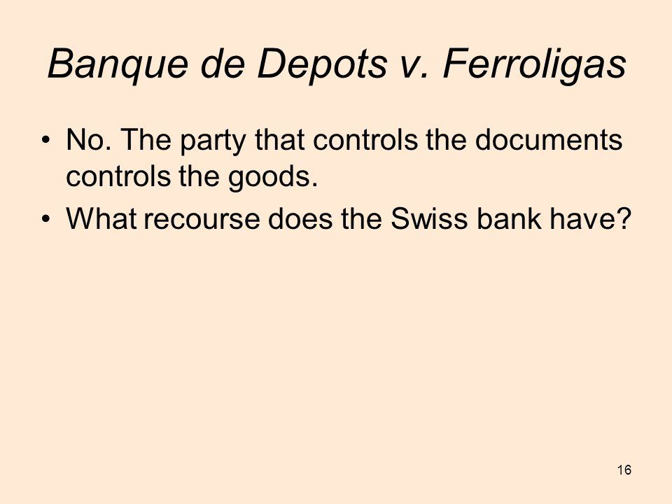 16 Banque de Depots v. Ferroligas No. The party that controls the documents controls the goods. What recourse does the Swiss bank have?
