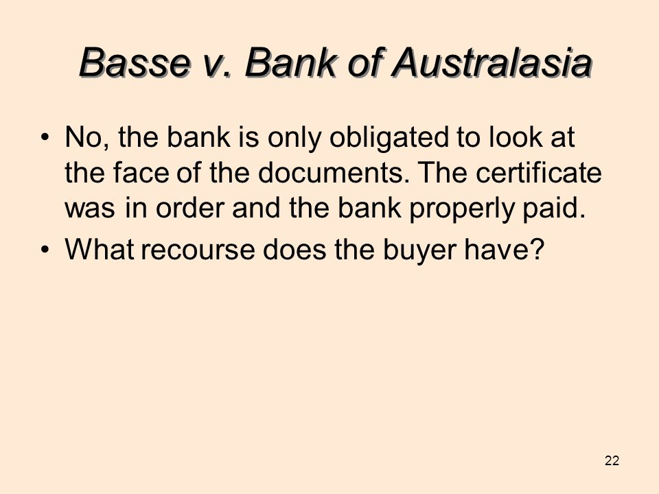 22 Basse v. Bank of Australasia No, the bank is only obligated to look at the face of the documents. The certificate was in order and the bank properl
