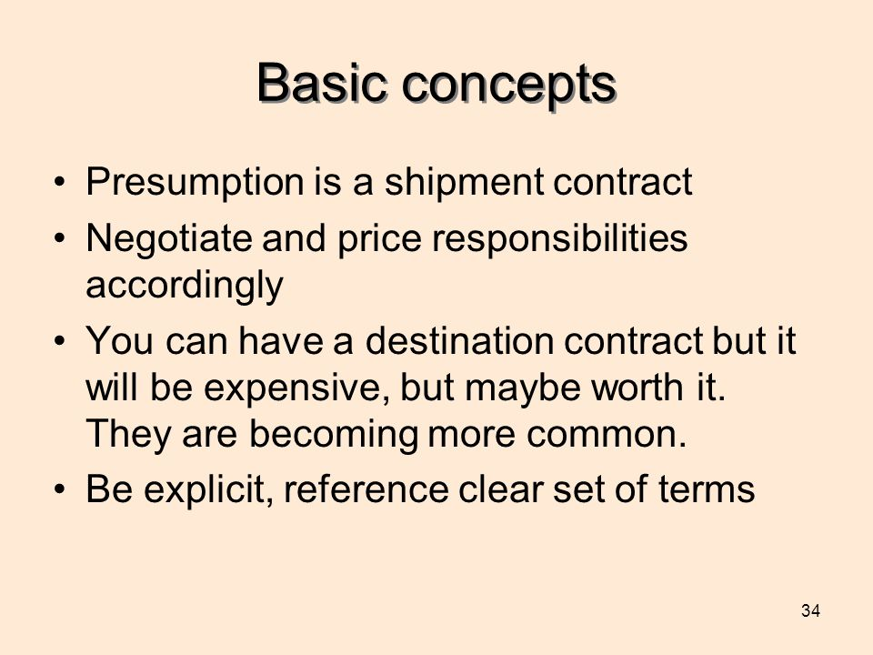 34 Basic concepts Presumption is a shipment contract Negotiate and price responsibilities accordingly You can have a destination contract but it will be expensive, but maybe worth it.