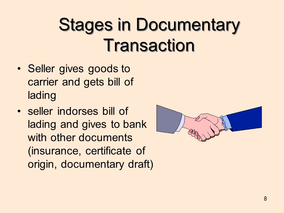 8 Stages in Documentary Transaction Seller gives goods to carrier and gets bill of lading seller indorses bill of lading and gives to bank with other documents (insurance, certificate of origin, documentary draft)