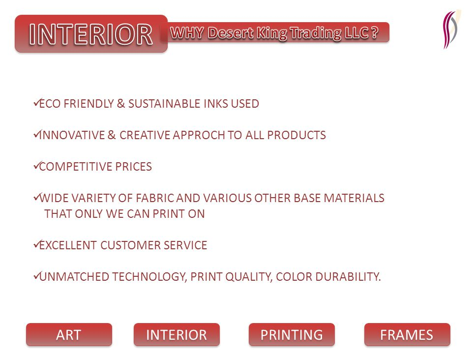 PRINTING INTERIOR FRAMES ART ECO FRIENDLY & SUSTAINABLE INKS USED INNOVATIVE & CREATIVE APPROCH TO ALL PRODUCTS COMPETITIVE PRICES WIDE VARIETY OF FABRIC AND VARIOUS OTHER BASE MATERIALS THAT ONLY WE CAN PRINT ON EXCELLENT CUSTOMER SERVICE UNMATCHED TECHNOLOGY, PRINT QUALITY, COLOR DURABILITY.