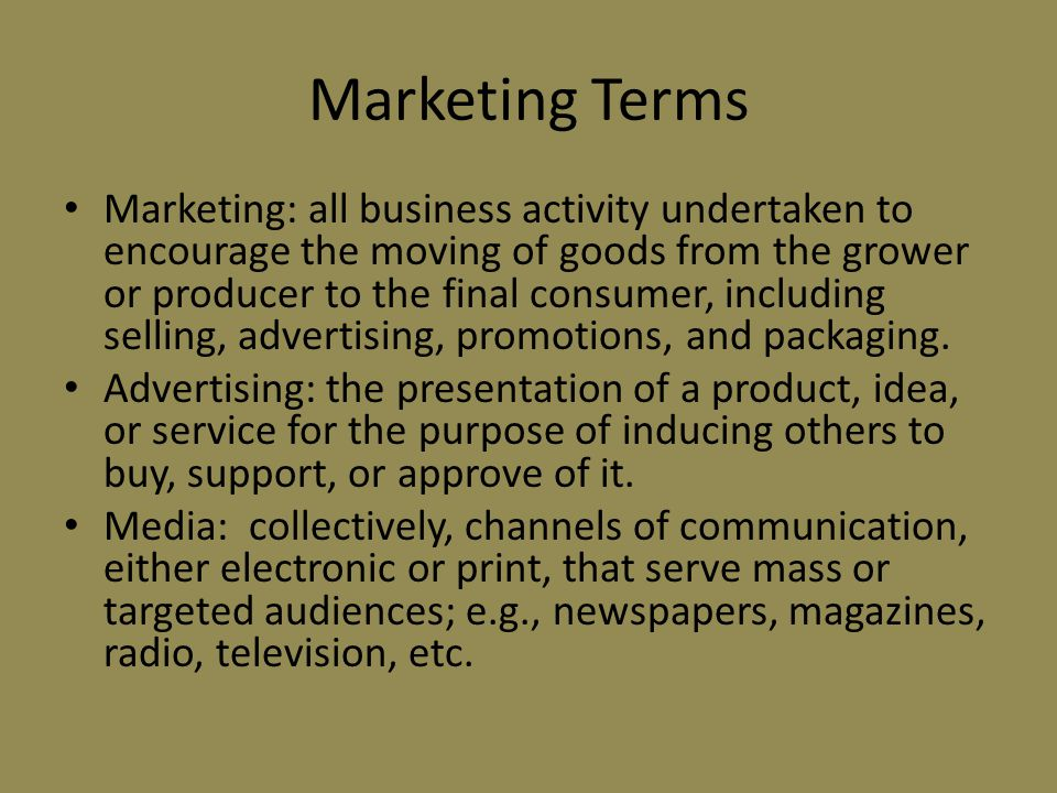 Marketing Terms Marketing: all business activity undertaken to encourage the moving of goods from the grower or producer to the final consumer, including selling, advertising, promotions, and packaging.