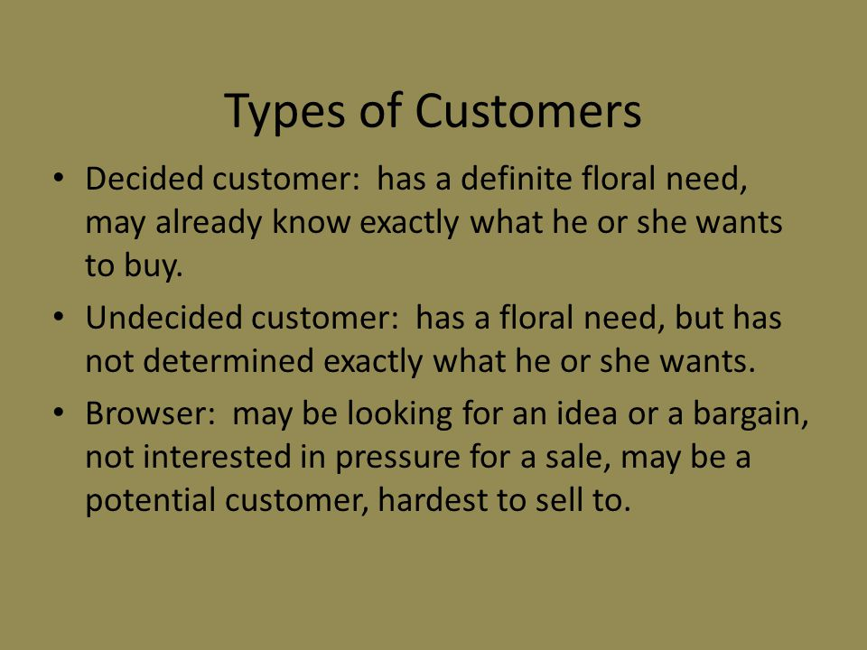Types of Customers Decided customer: has a definite floral need, may already know exactly what he or she wants to buy.